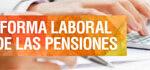 Todo sobre la reforma laboral y de las pensiones